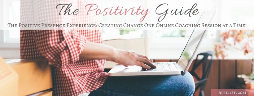 The Positive Presence Experience: Creating Change One Online Coaching Session at a Time